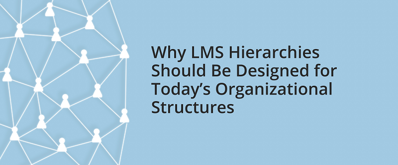 Why LMS Hierarchies Should Be Designed for Today's Organizational Structures